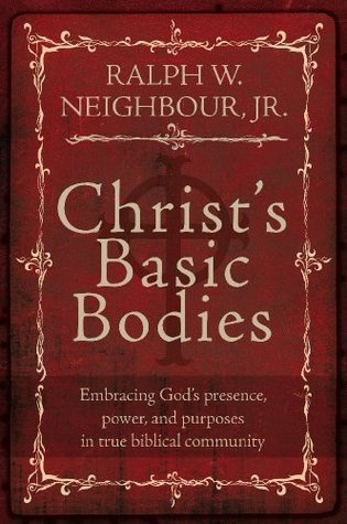 Christs Basic Bodies - Embracing Gods presence, power, and purposes in true biblical community Ralph W. Neighbour Jr.
