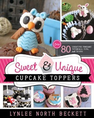 Sweet and Unique Cupcake Toppers: Over 80 Creative Fondant Tutorials, Tips, and Tricks  by  Lynlee North Beckett
