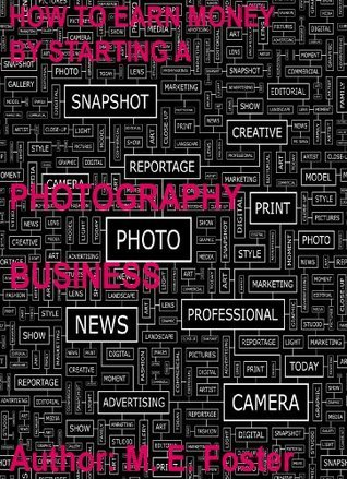 How To Earn Money By Starting A Photography Business  by  Mary E. Foster