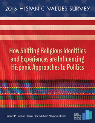 2013 Hispanic Values Survey: How Shifting Religious Identities and Experiences are Influencing Hispanic Approaches to Politics Robert P. Jones