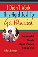 I Didn't Work This Hard Just to Get Married: Successful Single Black Women Speak Out