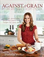 Against All Grain: Delectable Paleo Recipes to Eat Well and Feel Great by Danielle Walker ( 2013 ) Paperback