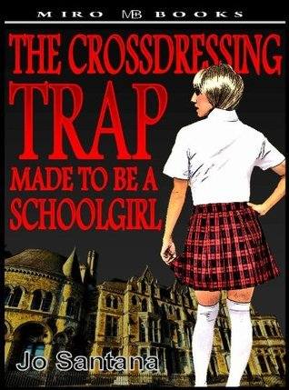 The Crossdressing Trap - Made to be a Schoolgirl  by  Jo Santana