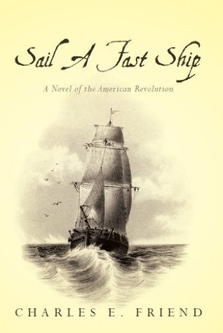 Sail A Fast Ship: A Novel of the American Revolution  by  Charles Friend