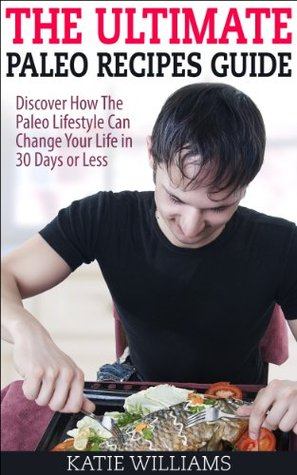 The Ultimate Paleo Recipes Guide: Discover How The Paleo Lifestyle Can Change Your Life in 30 Days or Less Katie Williams
