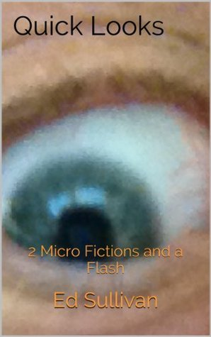 Quick Looks: 2 Micro Fictions and a Flash  by  Ed Sullivan