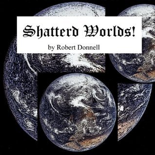 Shattered Worlds!  by  Robert Donnell