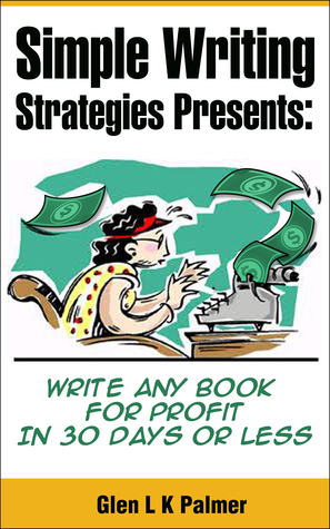Simple Writing Strategies Presents: Write Any Book For Profit In 30 Days or Less  by  Glen Palmer