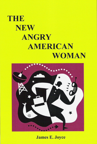 The New Angry American Woman!: How Can the New Angry American Woman Prosper in Her World Today?  by  James E. Joyce