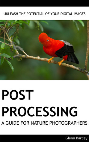 Post Processing: A Guide For Nature Photographers  by  Glenn Bartley