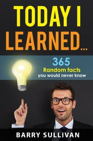 TIL- Today I Learned - 365 Random Facts you would never know  by  Barry Sullivan