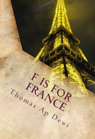 F Is For France: The essential A to Z guide to the culture, customs, history and people in the land of liberte, egalite and fraternite Thomas Ap Dewi