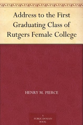 Address to the First Graduating Class of Rutgers Female College  by  Henry M. Pierce