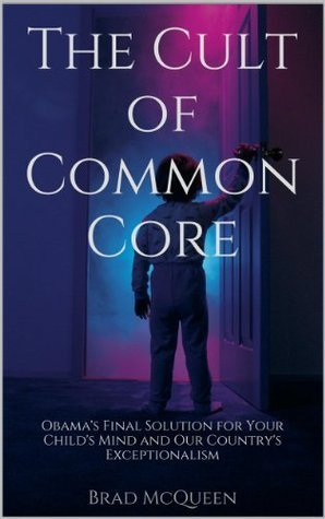 The Cult of Common Core: Obamas Final Solution for Your Childs Mind and Our Countrys Exceptionalism  by  Brad McQueen
