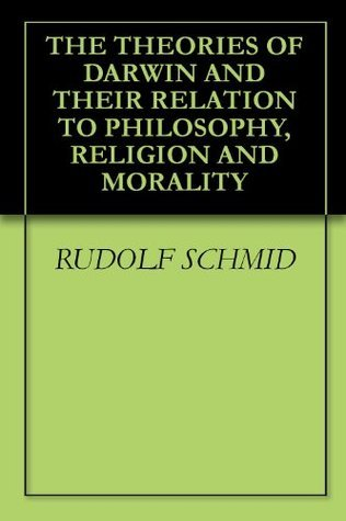 THE THEORIES OF DARWIN AND THEIR RELATION TO PHILOSOPHY, RELIGION AND MORALITY Rudolf Schmid