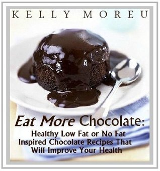 Eat More Chocolate: Healthy Low Fat or No Fat Chocolate Inspired Recipes That Will Improve Your Health  by  Kelly Moreau