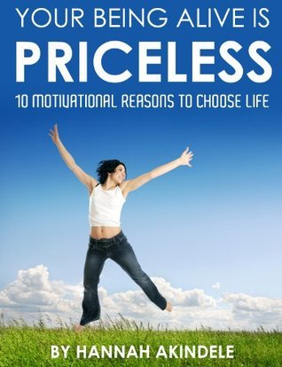 Your Being Alive Is Priceless: 10 Motivational Reasons to Choose life Hannah Akindele