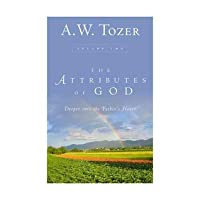 The Attributes of God: Deeper into the Father's Heart (The Attributes of God, Volume 2)