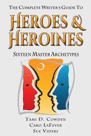 The Complete Writers Guide to Heroes and Heroines: Sixteen Master Archetypes Tami D. Cowden