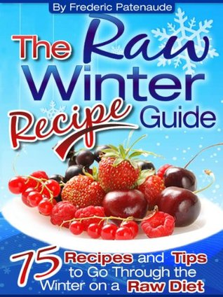 The Raw Winter Recipe Guide - 75 Raw Food Recipes You Can Make With Seasonal Ingredients in 5 Minutes or Less  by  Frederic Patenaude