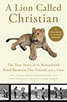 A Lion Called Christian: The True Story of the Remarkable Bond Between Two Friends and a Lion