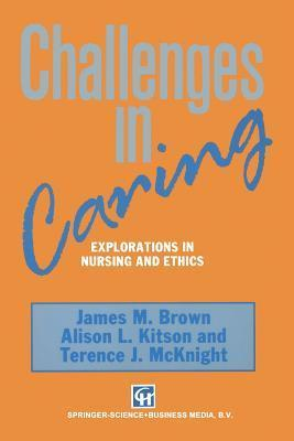 Challenges in Caring: Explorations in Nursing and Ethics  by  James M. Brown