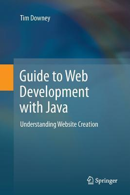 Guide to Web Development with Java: Understanding Website Creation Tim Downey