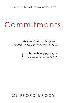 Commitments: Why Most of Us Keep on Making Them and Breaking Them (When Others Know How to Make Them Last!). Clifford Brody