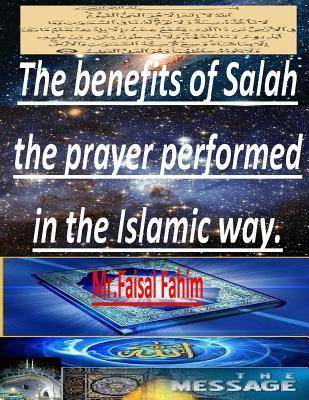 The Benefits of Salah the Prayer Performed in the Islamic Way.  by  Faisal Fahim