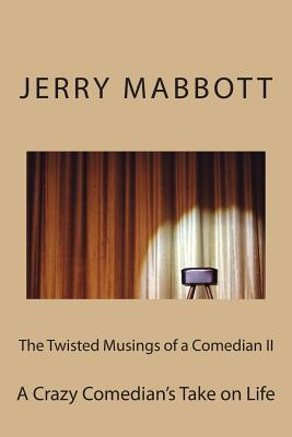 The Twisted Musings of a Comedian II: A Crazy Comedians Take on Life  by  Jerry Mabbott