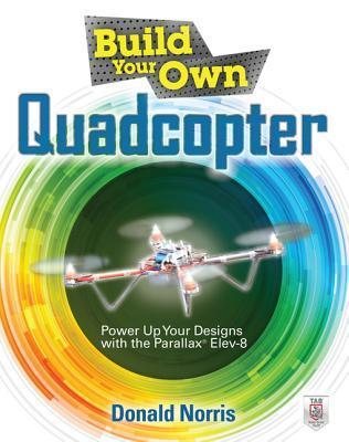 Build Your Own Quadcopter: Power Up Your Designs with the Parallax Elev-8 Donald Norris