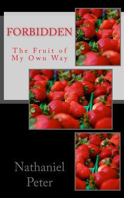 Forbidden: The Fruit of My Own Way Nathaniel Peter