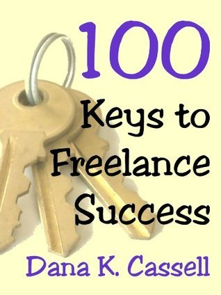 100 Keys to Freelance Success  by  Dana K. Cassell