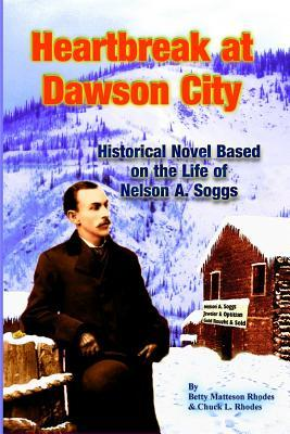 Heartbreak at Dawson City: Historial Novel Based on the Life of Nelson A. Soggs  by  Betty Matteson Rhodes
