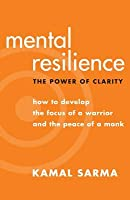 Mental Resilience: The Power of Clarity - How to Develop the Focus of a Warrior and the Peace of a Monk