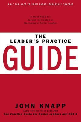 The Leaders Practice Guide - How to Achieve True Leadership Success John Knapp