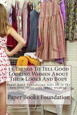 15 Things to Tell Good Looking Women about Their Looks and Body: Paper Book Foundation Tells All in the New Best Seller Everyones Reading. Paper Books Foundation