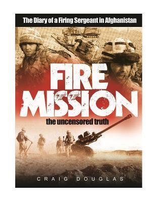 Fire Mission: The Diary of a Firing Sergeant in Afghanistan Craig Douglas