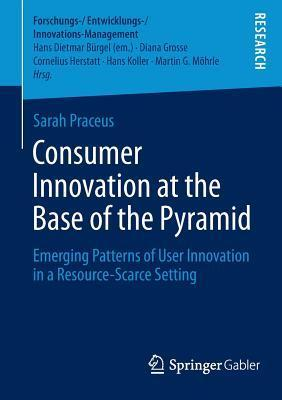 Consumer Innovation at the Base of the Pyramid: Emerging Patterns of User Innovation in a Resource-Scarce Setting  by  Sarah Praceus