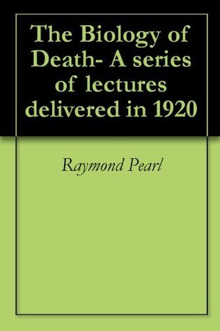 The Biology of Death- A series of lectures delivered in 1920 Raymond Pearl