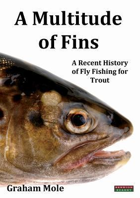 A Multitude of Fins: A Recent History of Fly Fishing for Trout  by  Graham Mole