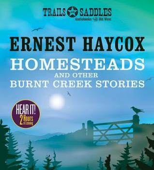 Homesteads and Other Burnt Creek Stories: Burnt Creek, False Face, Homesteads  by  Ernest Haycox