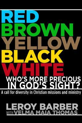 Red, Brown, Yellow, Black, White: Whos More Precious In Gods Sight?: A call for diversity in Christian missions and ministry Leroy Barber
