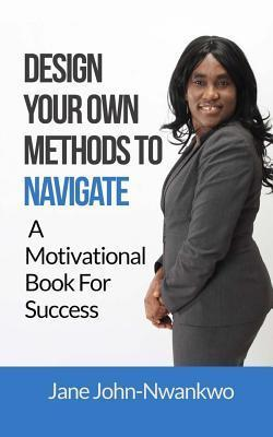 Design Your Own Methods to Navigate: A Motivational Book for Success  by  Jane John-Nwankwo