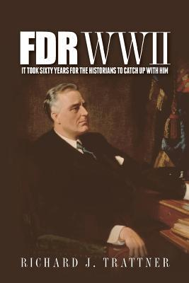 FDR WWII: It Took Sixty Years for the Historians to Catch Up with Him Richard J. Trattner