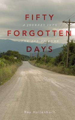 50 Forgotten Days: A Journey Into the Age to Come  by  Ray Hollenbach