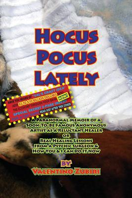 Hocus Pocus Lately with Secret Insert for Bankers: A Paranormal Memoir of a Soon-To-Be Famous Anonymous Artist as a Reluctant Healer or Real Healing L  by  MR Valentino Zubiri