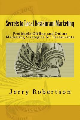 Secrets to Local Restaurant Marketing: Profitable Offline and Online Marketing Strategies for Restaurants Jerry Robertson