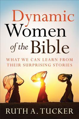 Dynamic Women of the Bible: What We Can Learn from Their Surprising Stories Ruth A. Tucker
