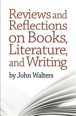 Reviews and Reflections on Books, Literature, and Writing  by  John Walters